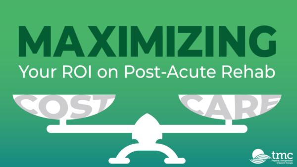 Maximizing Your ROI on Post-Acute Rehab – Watch Now!
